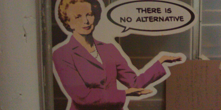 Margaret Thatcher met haar uitspraak: 'There is no alternative'.
