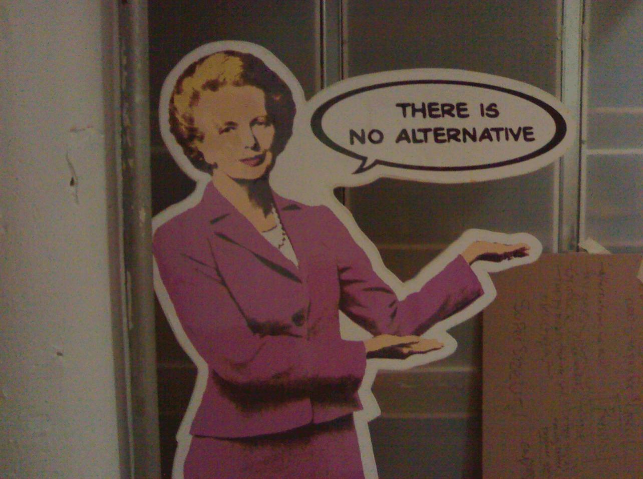 Margaret Thatcher met haar uitspraak: 'There is no alternative'.